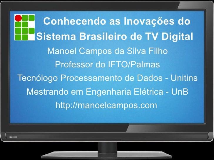 Conhecendo as Inovações do     Sistema Brasileiro de TV Digital       Manoel Campos da Silva Filho         Professor do IF...