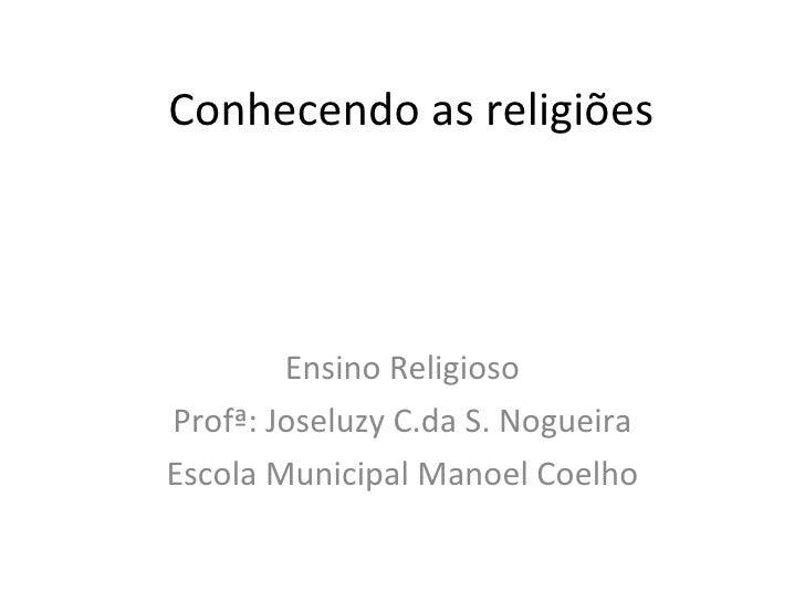 Conhecendo as religiões Ensino Religioso Profª: Joseluzy C.da S. Nogueira Escola Municipal Manoel Coelho