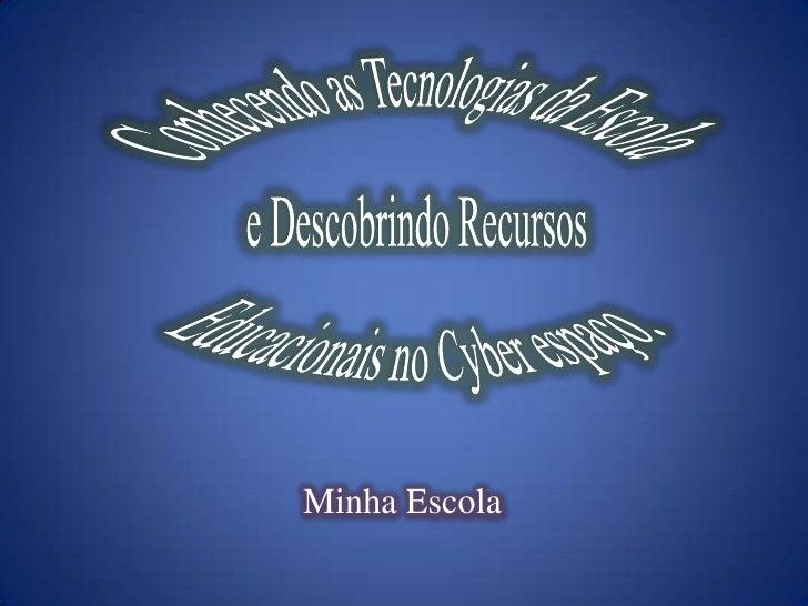 Conhecendo as Tecnologias da Escola e Descobrindo Recursos Educacionais no Cyber espaço.<br />Minha Escola<br />