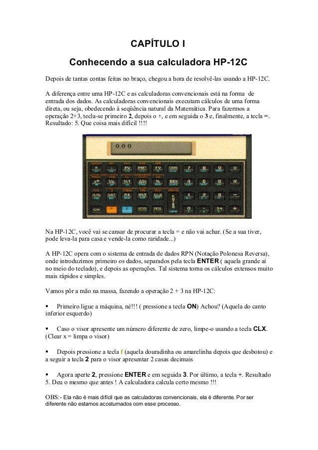 CAPÍTULO IConhecendo a sua calculadora HP-12CDepois de tantas contas feitas no braço, chegou a hora de resolvê-las usando ...