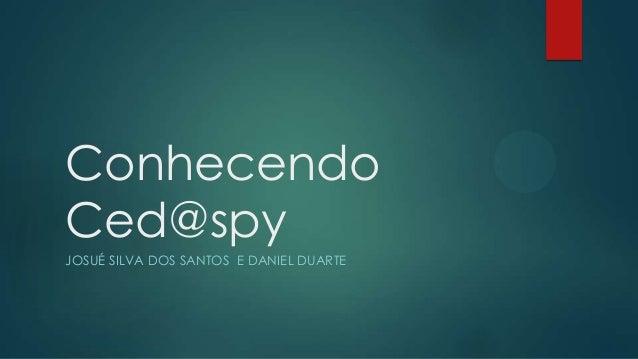Conhecendo Ced@spy JOSUÉ SILVA DOS SANTOS E DANIEL DUARTE