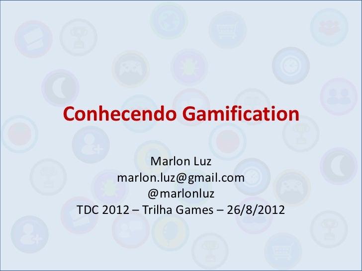 Conhecendo Gamification             Marlon Luz       marlon.luz@gmail.com             @marlonluz TDC 2012 – Trilha Games –...