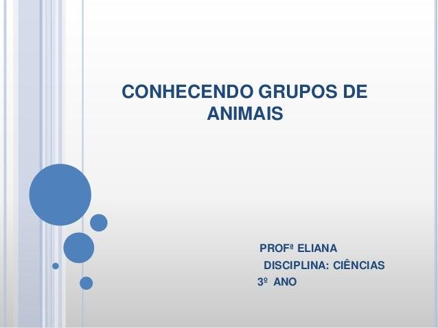 CONHECENDO GRUPOS DE ANIMAIS PROFª ELIANA DISCIPLINA: CIÊNCIAS 3º ANO
