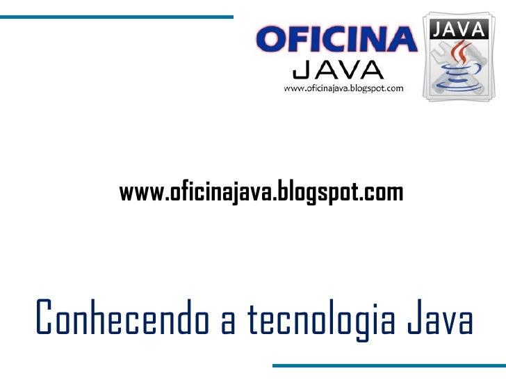 Conhecendo a tecnologia Java www.oficinajava.blogspot.com