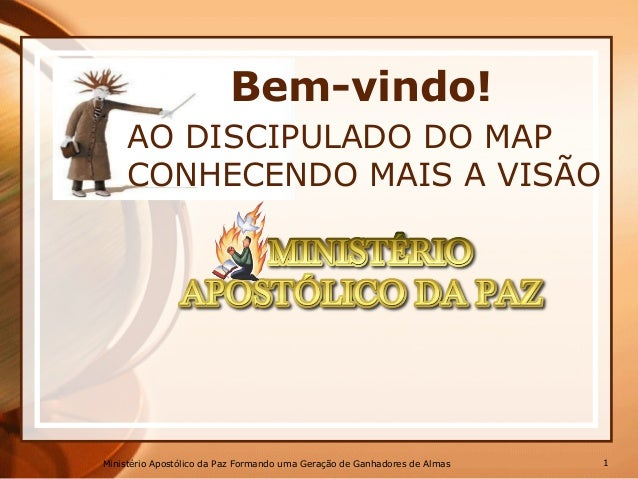 Bem-vindo! AO DISCIPULADO DO MAP CONHECENDO MAIS A VISÃO Ministério Apostólico da Paz Formando uma Geração de Ganhadores d...