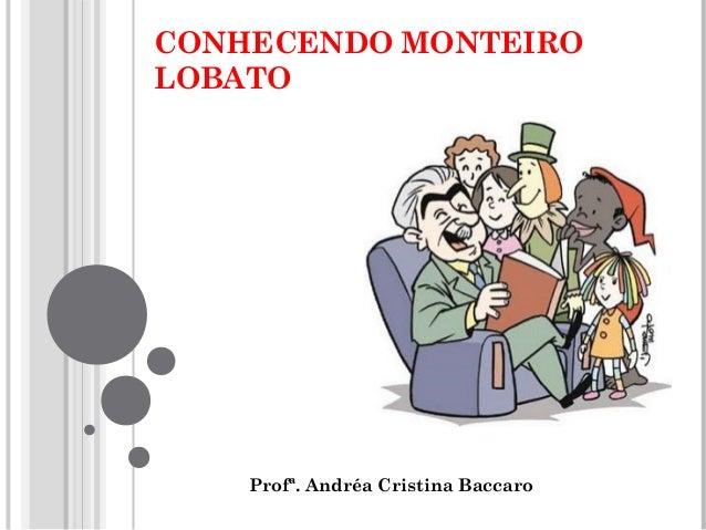 CONHECENDO MONTEIRO LOBATO Profª. Andréa Cristina Baccaro