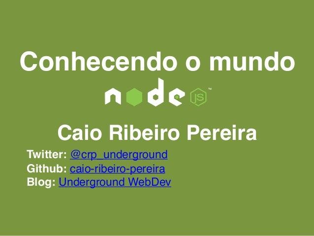 Conhecendo o mundo Caio Ribeiro Pereira Twitter: @crp_underground Github: caio-ribeiro-pereira Blog: Underground WebDev