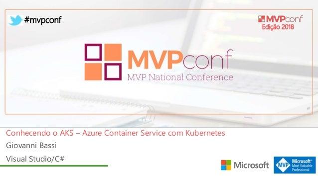 Edição 2018 #mvpconf Giovanni Bassi Visual Studio/C# Conhecendo o AKS – Azure Container Service com Kubernetes