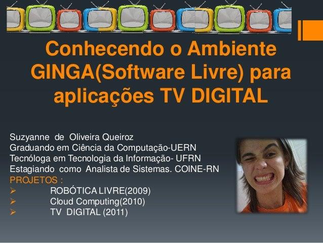 Conhecendo o Ambiente    GINGA(Software Livre) para      aplicações TV DIGITALSuzyanne de Oliveira QueirozGraduando em Ciê...