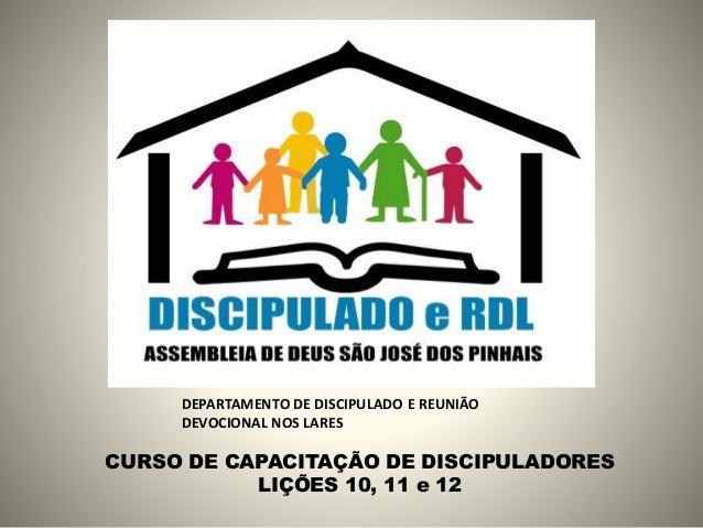 CURSO DE CAPACITAÇÃO DE DISCIPULADORES LIÇÕES 10, 11 e 12 DEPARTAMENTO DE DISCIPULADO E REUNIÃO DEVOCIONAL NOS LARES