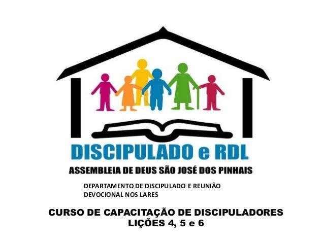 CURSO DE CAPACITAÇÃO DE DISCIPULADORES LIÇÕES 4, 5 e 6 DEPARTAMENTO DE DISCIPULADO E REUNIÃO DEVOCIONAL NOS LARES