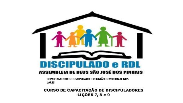 CURSO DE CAPACITAÇÃO DE DISCIPULADORES LIÇÕES 7, 8 e 9 DEPARTAMENTO DE DISCIPULADO E REUNIÃO DEVOCIONAL NOS LARES