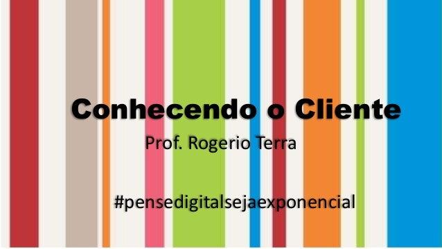 Conhecendo o Cliente Prof. Rogerio Terra #pensedigitalsejaexponencial