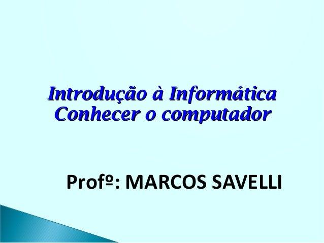 Introdução à Informática Conhecer o computador  Profº: MARCOS SAVELLI
