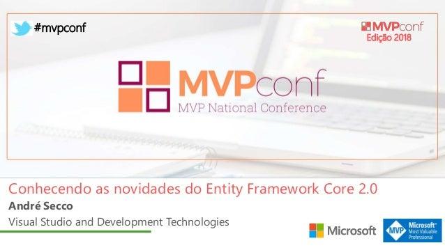 Edição 2018 #mvpconf André Secco Visual Studio and Development Technologies Conhecendo as novidades do Entity Framework Co...