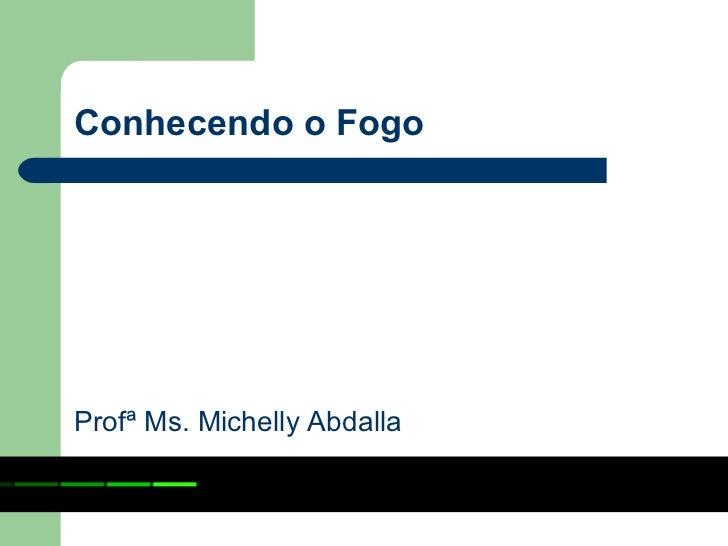 Conhecendo o FogoProfª Ms. Michelly Abdalla