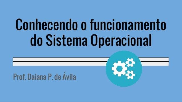 Prof. Daiana P. de Ávila Conhecendo o funcionamento do Sistema Operacional