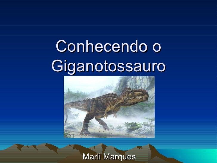 Conhecendo o Giganotossauro Marli Marques