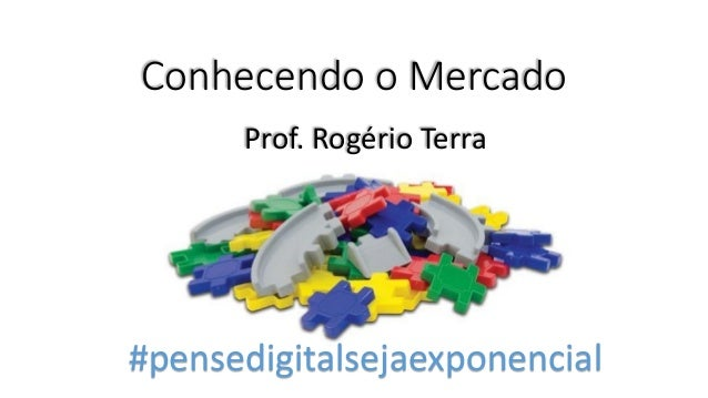 Conhecendo o Mercado Prof. Rogério Terra #pensedigitalsejaexponencial