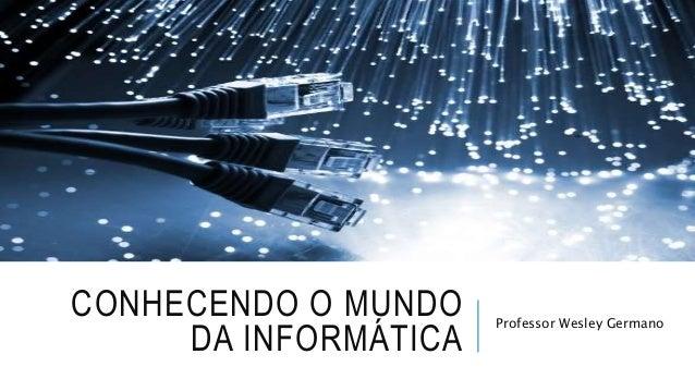 CONHECENDO O MUNDO DA INFORMÁTICA Professor Wesley Germano
