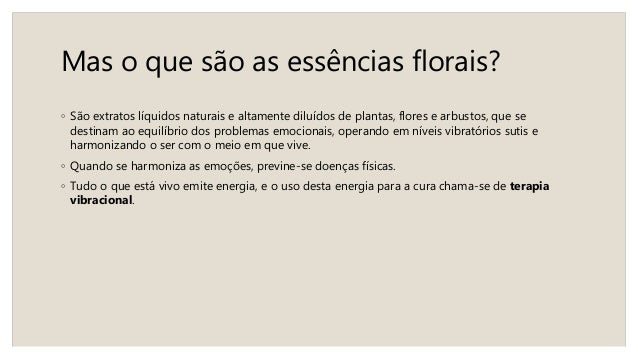 Mas o que são as essências florais? ◦ São extratos líquidos naturais e altamente diluídos de plantas, flores e arbustos, q...
