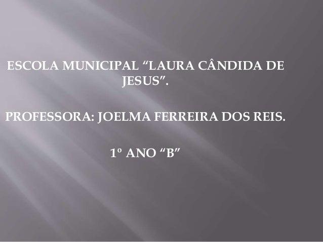 """ESCOLA MUNICIPAL """"LAURA CÂNDIDA DE JESUS"""". PROFESSORA: JOELMA FERREIRA DOS REIS. 1º ANO """"B"""""""