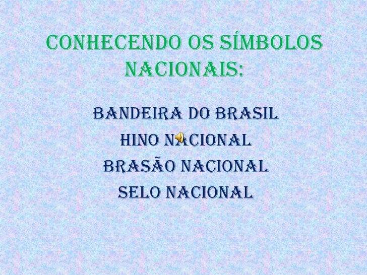 Conhecendo os Símbolos Nacionais:<br />Bandeira do Brasil<br />Hino Nacional <br />Brasão Nacional<br />Selo Nacional<br />
