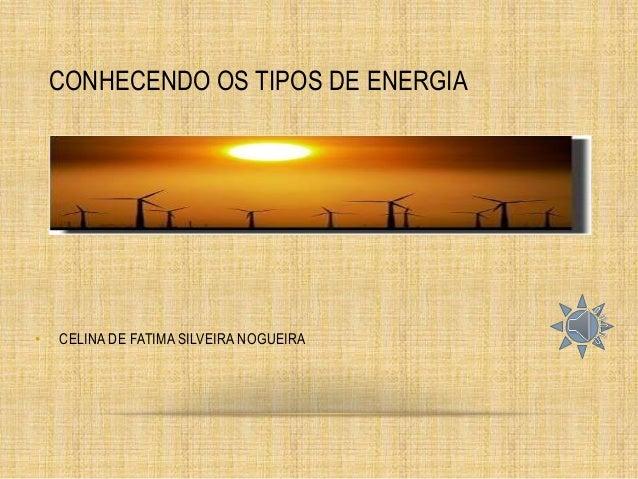 CONHECENDO OS TIPOS DE ENERGIA • CELINA DE FATIMA SILVEIRA NOGUEIRA