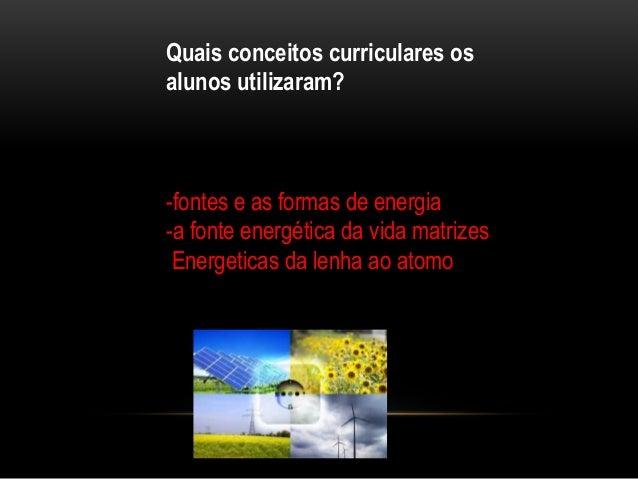 Quais conceitos curriculares os alunos utilizaram? -fontes e as formas de energia -a fonte energética da vida matrizes Ene...