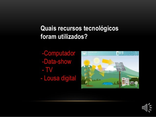 Quais recursos tecnológicos foram utilizados? -Computador -Data-show - TV - Lousa digital