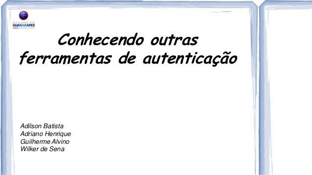 Adilson Batista Adriano Henrique Guilherme Alvino Wilker de Sena Conhecendo outras ferramentas de autenticação