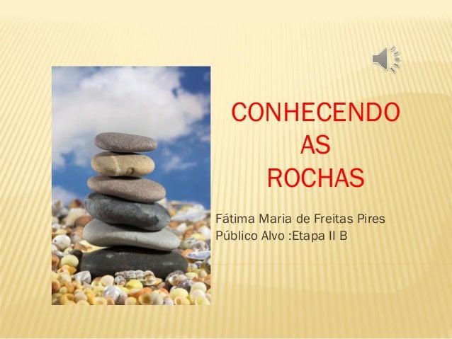 CONHECENDO AS ROCHAS Fátima Maria de Freitas Pires Público Alvo :Etapa II B