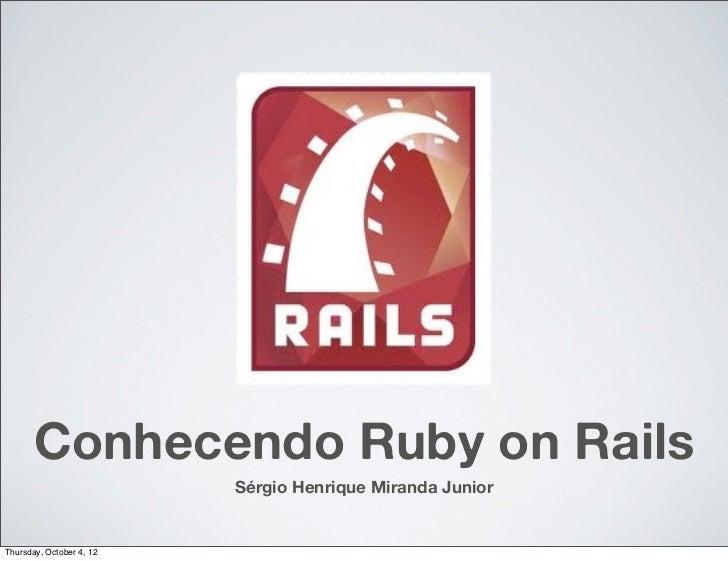 Conhecendo Ruby on Rails                          Sérgio Henrique Miranda JuniorThursday, October 4, 12