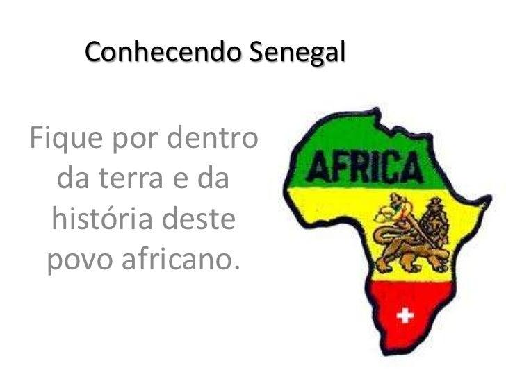 Conhecendo SenegalFique por dentro  da terra e da  história deste povo africano.