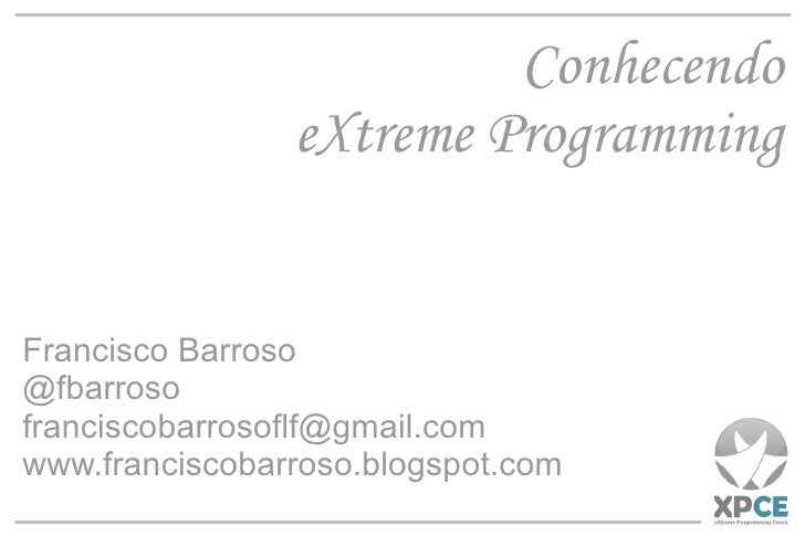 Conhecendo eXtreme Programming Francisco Barroso @fbarroso [email_address] www.franciscobarroso.blogspot.com