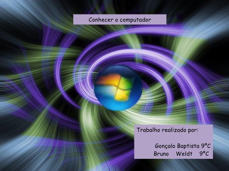 Conhecer o computador Trabalho realizado por: Gonçalo Baptista 9ºC Bruno  Weldt  9ºC