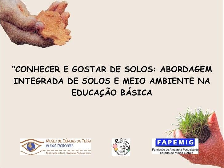 """"""" CONHECER E GOSTAR DE SOLOS: ABORDAGEM INTEGRADA DE SOLOS E MEIO AMBIENTE NA EDUCAÇÃO BÁSICA"""