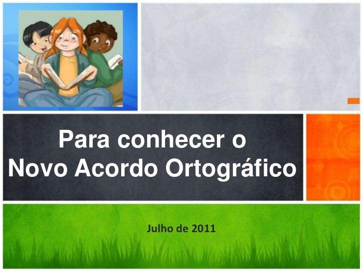 Para conhecer oNovo Acordo Ortográfico           Julho de 2011