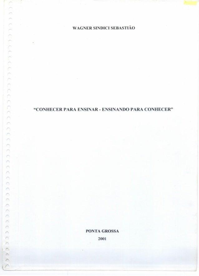 """WAGNER SINDICI SEBASTIÃO """"CONHECER PARA ENSINAR - ENSINANDO PARA CONHECER"""" PONTA GROSSA 2001 Ir ~~--------~---------------..."""
