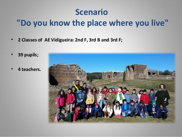 """Scenario """"Do you know the place where you live"""" • 2 Classes of AE Vidigueira: 2nd F, 3rd B and 3rd F; • 39 pupils; • 4 tea..."""