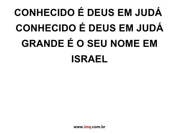 CONHECIDO É DEUS EM JUDÁ  CONHECIDO É DEUS EM JUDÁ GRANDE É O SEU NOME EM ISRAEL www. imq .com.br