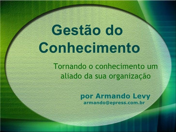 Gestão do Conhecimento  Tornando o conhecimento um    aliado da sua organização         por Armando Levy         armando@e...