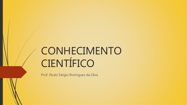 CONHECIMENTO CIENTÍFICO Prof. Paulo Sérgio Rodrigues da Silva
