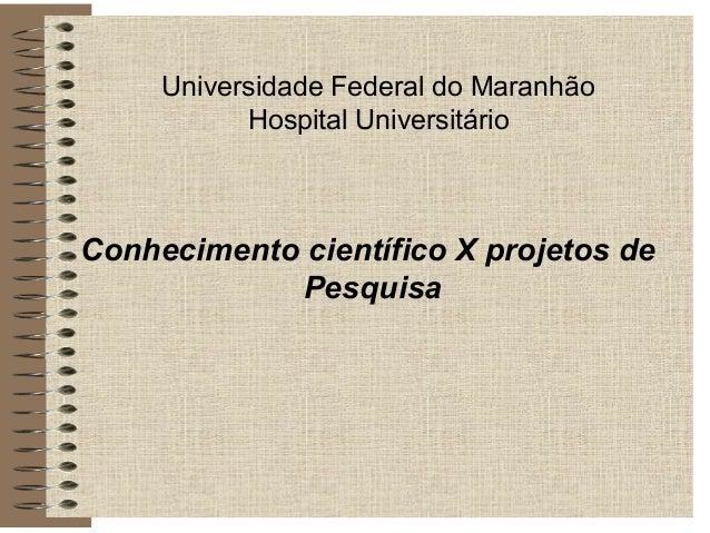 Universidade Federal do Maranhão Hospital Universitário Conhecimento científico X projetos de Pesquisa