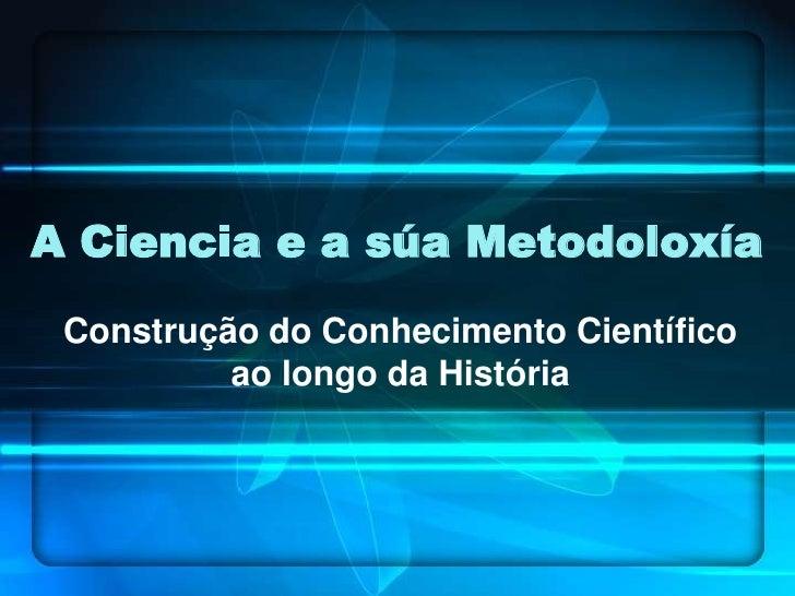 A Ciencia e a súa Metodoloxía<br />Construção do Conhecimento Científico ao longo da História<br />
