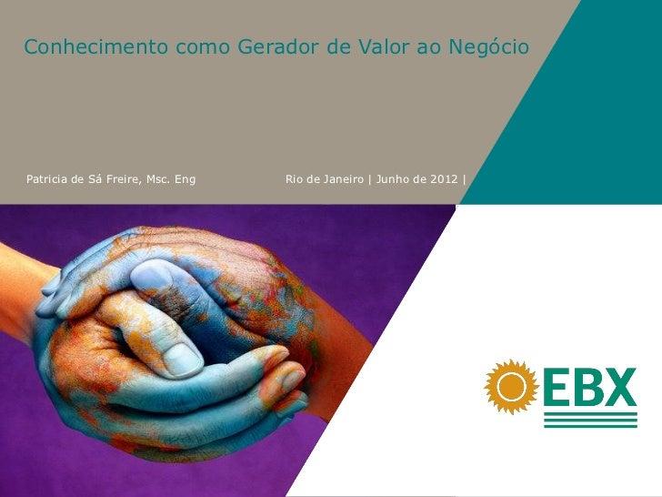 Conhecimento como Gerador de Valor ao NegócioPatricia de Sá Freire, Msc. Eng   Rio de Janeiro | Junho de 2012 |