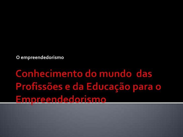 Conhecimento do mundo  das Profissões e da Educação para o Empreendedorismo<br />O empreendedorismo<br />