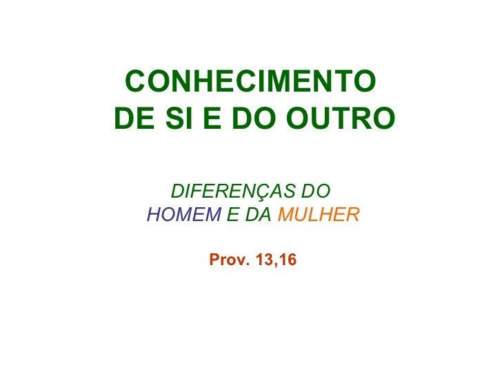 CONHECIMENTO  DE SI E DO OUTRO DIFERENÇAS DO  HOMEM  E DA   MULHER Prov. 13,16