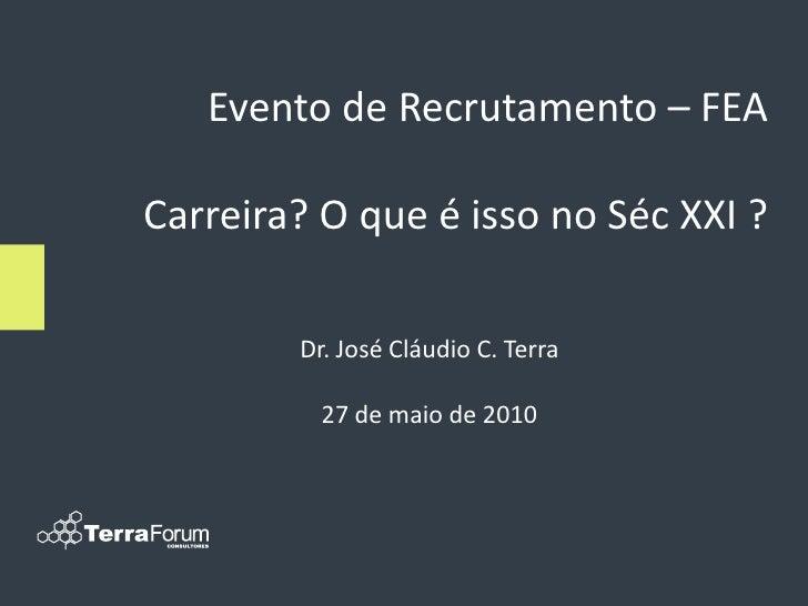 Evento de Recrutamento – FEA  Carreira? O que é isso no Séc XXI ?          Dr. José Cláudio C. Terra            27 de maio...