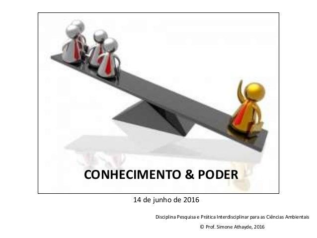 14 de junho de 2016 CONHECIMENTO & PODER Disciplina Pesquisa e Prática Interdisciplinar para as Ciências Ambientais © Prof...